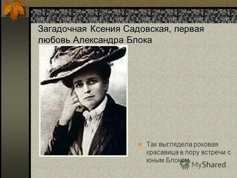 Загадочная Ксения Садовская, первая любовь Александра Блока Так выглядела роковая красавица в пору встречи с юным Блоком.