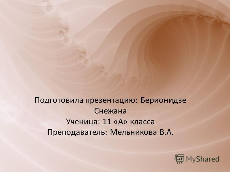 Подготовила презентацию: Берионидзе Снежана Ученица: 11 «А» класса Преподаватель: Мельникова В.А.