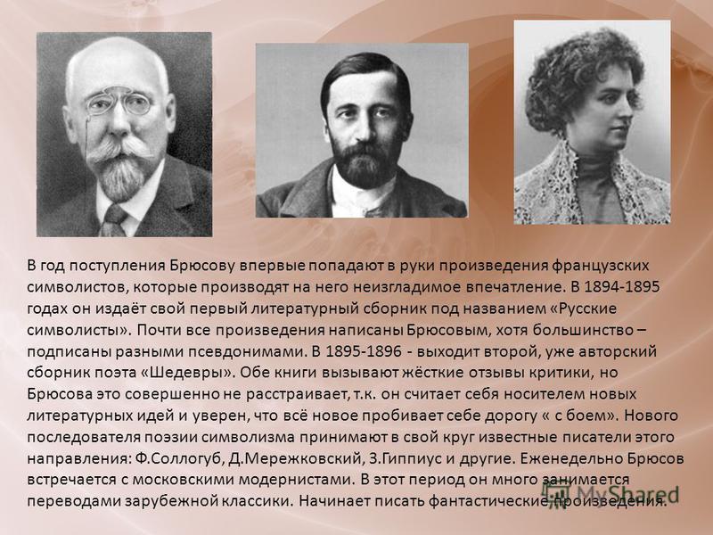 В год поступления Брюсову впервые попадают в руки произведения французских символистов, которые производят на него неизгладимое впечатление. В 1894-1895 годах он издаёт свой первый литературный сборник под названием «Русские символисты». Почти все пр