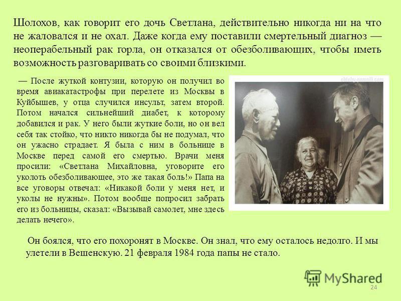 Шолохов, как говорит его дочь Светлана, действительно никогда ни на что не жаловался и не охал. Даже когда ему поставили смертельный диагноз неоперабельный рак горла, он отказался от обезболивающих, чтобы иметь возможность разговаривать со своими бли