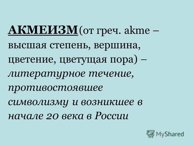 АКМЕИЗМ (от греч. аkme – высшая степень, вершина, цветение, цветущая пора) – литературное течение, противостоявшее символизму и возникшее в начале 20 века в России