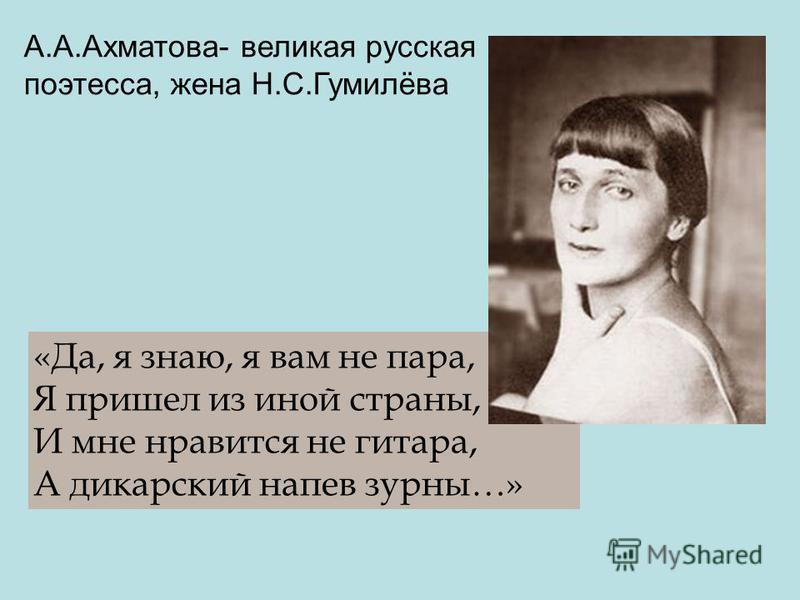 «Да, я знаю, я вам не пара, Я пришел из иной страны, И мне нравится не гитара, А дикарский напев зурны…» А.А.Ахматова- великая русская поэтесса, жена Н.С.Гумилёва