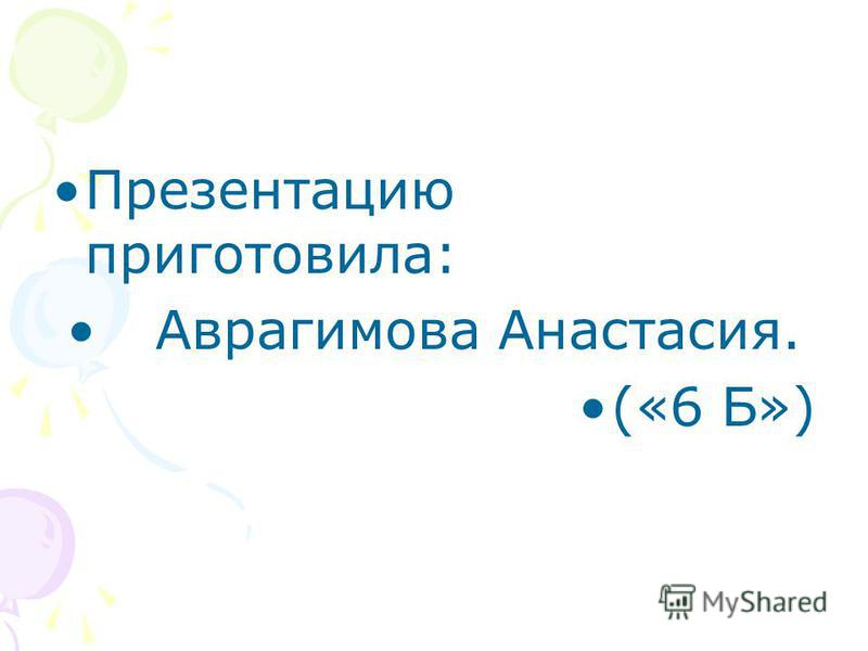 Презентацию приготовила: Аврагимова Анастасия. («6 Б»)
