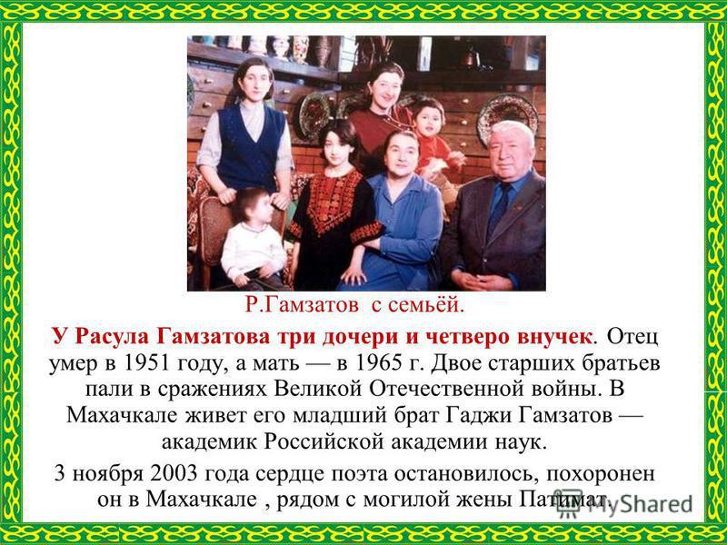 Р.Гамзатов с семьёй. У Расула Гамзатова три дочери и четверо внучек. Отец умер в 1951 году, а мать в 1965 г. Двое старших братьев пали в сражениях Великой Отечественной войны. В Махачкале живет его младший брат Гаджи Гамзатов академик Российской акад