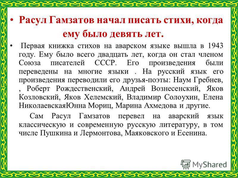 Расул Гамзатов начал писать стихи, когда ему было девять лет. Первая книжка стихов на аварском языке вышла в 1943 году. Ему было всего двадцать лет, когда он стал членом Союза писателей СССР. Его произведения были переведены на многие языки. На русск
