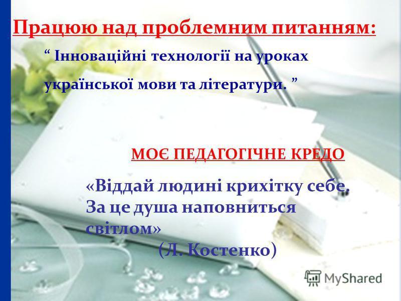 Працюю над проблемним питанням: Інноваційні технології на уроках української мови та літератури. МОЄ ПЕДАГОГІЧНЕ КРЕДО «Віддай людині крихітку себе. За це душа наповниться світлом» (Л. Костенко)