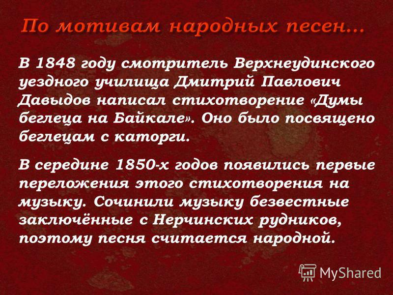 В 1848 году смотритель Верхнеудинского уездного училища Дмитрий Павлович Давыдов написал стихотворение «Думы беглеца на Байкале». Оно было посвящено беглецам с каторги. В середине 1850-х годов появились первые переложения этого стихотворения на музык