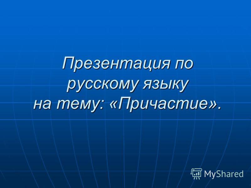 Презентация по русскому языку на тему: «Причастие».