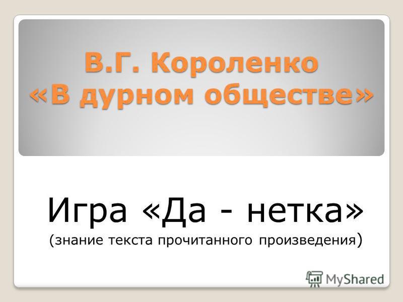 В.Г. Короленко «В дурном обществе» Игра «Да - нетка» (знание текста прочитанного произведения )