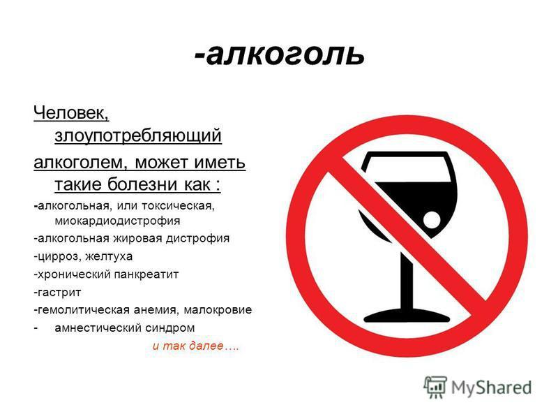 -алкоголь Человек, злоупотребляющий алкоголем, может иметь такие болезни как : -алкогольная, или токсическая, миокардиодистрофия -алкогольная жировая дистрофия -цирроз, желтуха -хронический панкреатит -гастрит -гемолитическая анемия, малокровие -амне