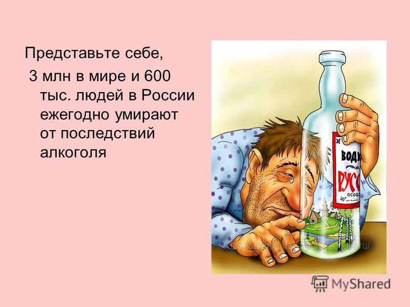 Представьте себе, 3 млн в мире и 600 тыс. людей в России ежегодно умирают от последствий алкоголя