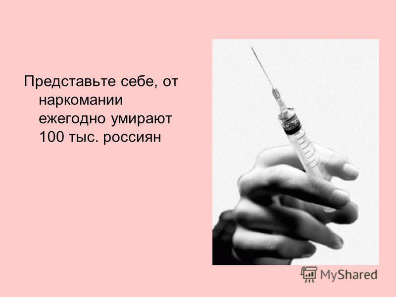 Представьте себе, от наркомании ежегодно умирают 100 тыс. россиян