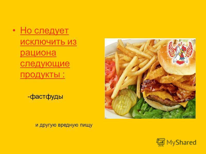 Но следует исключить из рациона следующие продукты : -фастфуды и другую вредную пищу