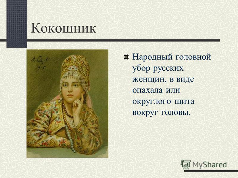 Кокошник Народный головной убор русских женщин, в виде опахала или округлого щита вокруг головы.