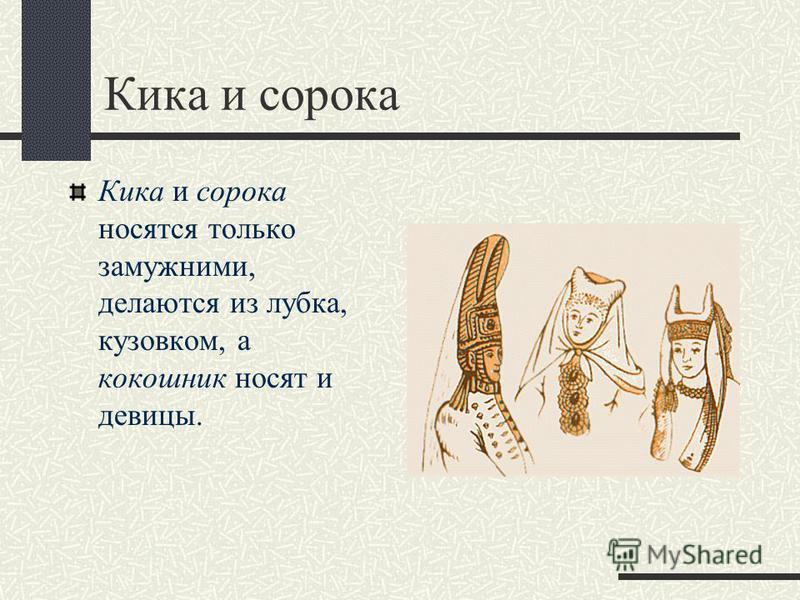 Кика и сорока Кика и сорока носятся только замужними, делаются из лубка, кузовком, а кокошник носят и девицы.