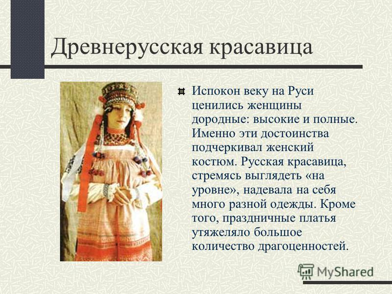 Древнерусская красавица Испокон веку на Руси ценились женщины дородные: высокие и полные. Именно эти достоинства подчеркивал женский костюм. Русская красавица, стремясь выглядеть «на уровне», надевала на себя много разной одежды. Кроме того, празднич