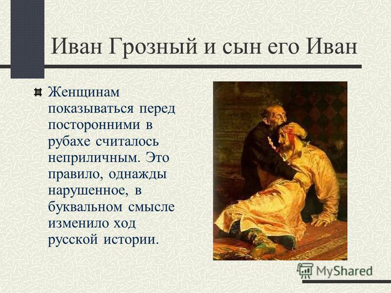 Иван Грозный и сын его Иван Женщинам показываться перед посторонними в рубахе считалось неприличным. Это правило, однажды нарушенное, в буквальном смысле изменило ход русской истории.