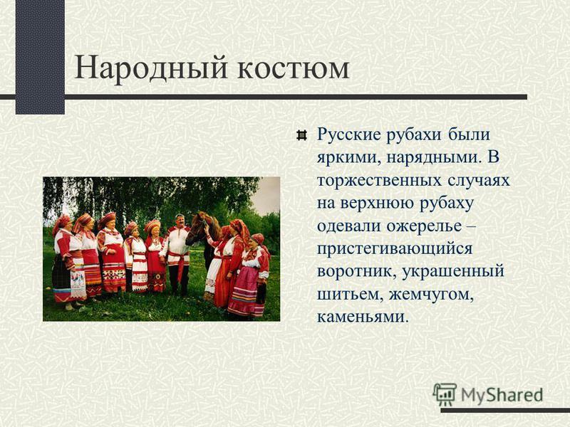 Народный костюм Русские рубахи были яркими, нарядными. В торжественных случаях на верхнюю рубаху одевали ожерелье – пристегивающийся воротник, украшенный шитьем, жемчугом, каменьями.