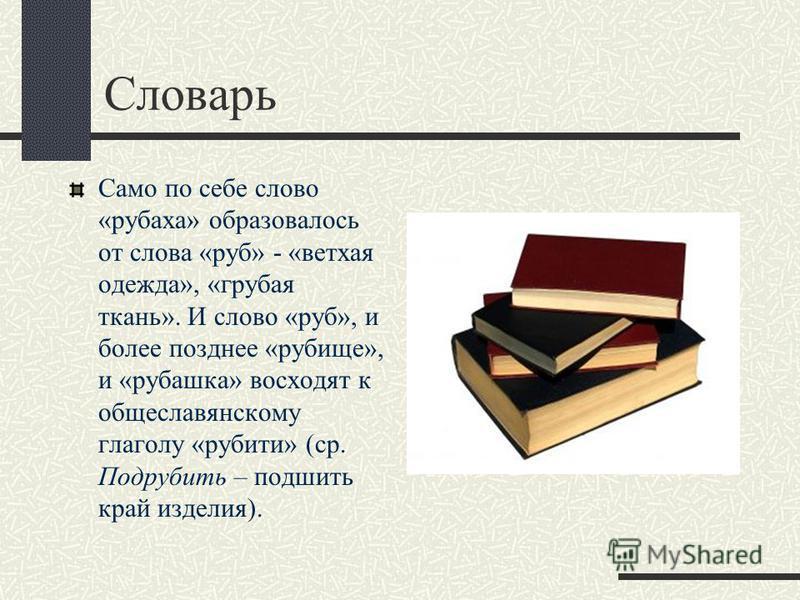 Словарь Само по себе слово «рубаха» образовалось от слова «руб» - «ветхая одежда», «грубая ткань». И слово «руб», и более позднее «рубище», и «рубашка» восходят к общеславянскому глаголу «рубите» (ср. Подрубить – подшить край изделия).