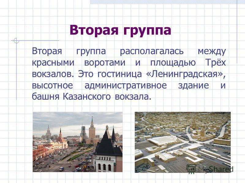 Вторая группа Вторая группа располагалась между красными воротами и площадью Трёх вокзалов. Это гостиница «Ленинградская», высотное административное здание и башня Казанского вокзала.