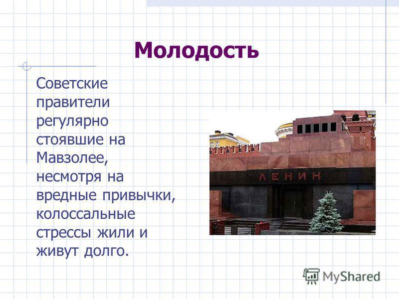 Молодость Советские правители регулярно стоявшие на Мавзолее, несмотря на вредные привычки, колоссальные стрессы жили и живут долго.