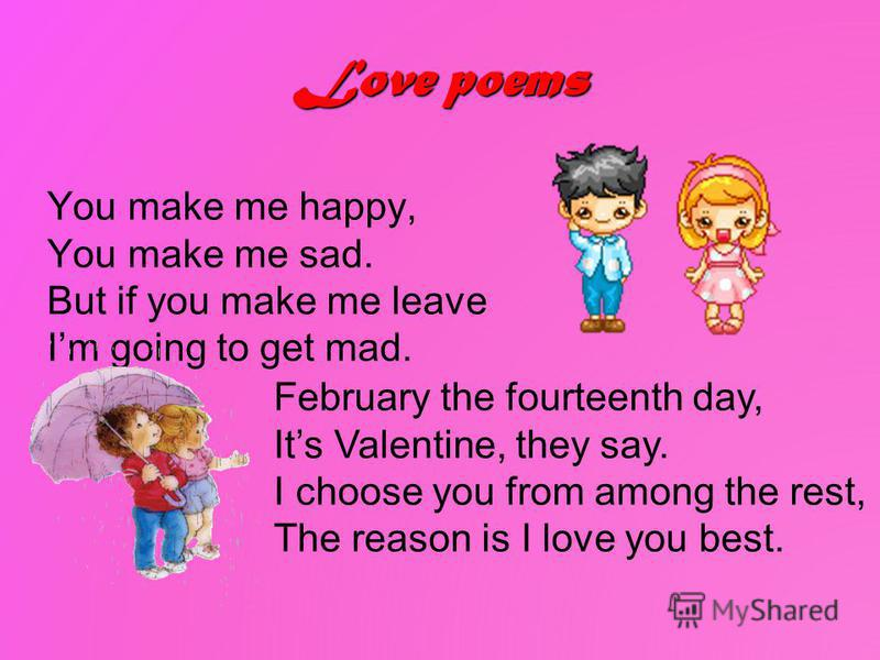 Love poems You make me happy, You make me sad. But if you make me leave Im going to get mad. February the fourteenth day, Its Valentine, they say. I choose you from among the rest, The reason is I love you best.