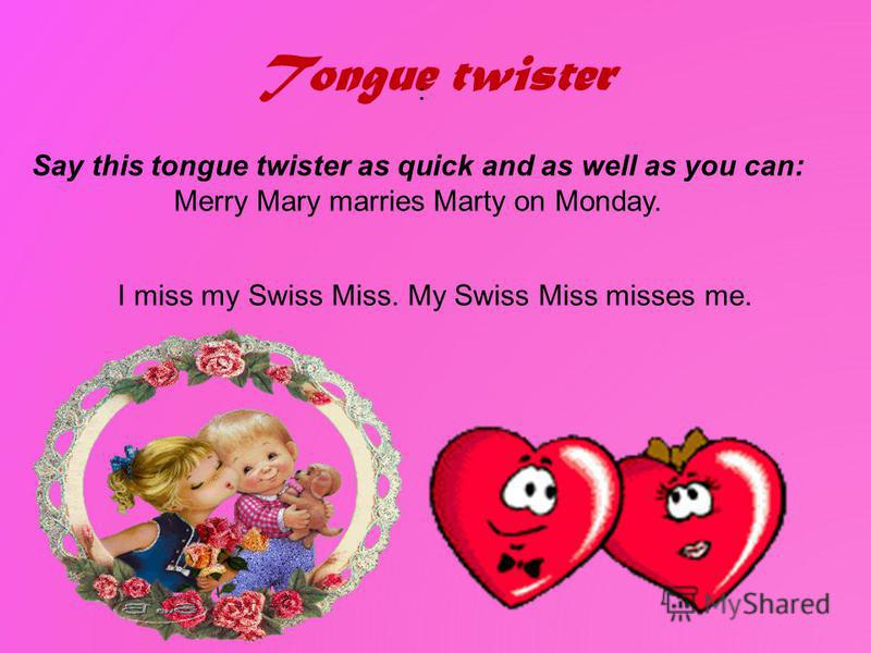 Tongue twister : Say this tongue twister as quick and as well as you can: Merry Mary marries Marty on Monday. I miss my Swiss Miss. My Swiss Miss misses me.