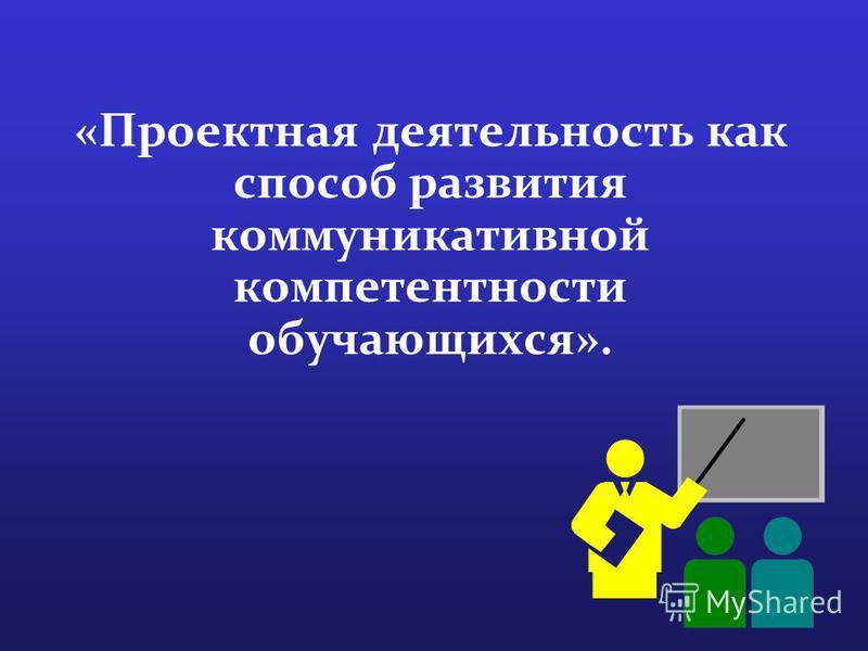 «Проектная деятельность как способ развития коммуникативной компетентности обучающихся».