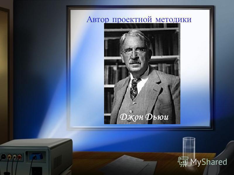 Автор проектной методики Джон Дьюи