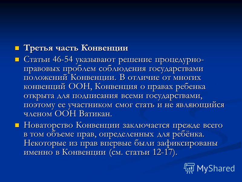Третья часть Конвенции Третья часть Конвенции Статьи 46-54 указывают решение процедурно- правовых проблем соблюдения государствами положений Конвенции. В отличие от многих конвенций ООН, Конвенция о правах ребенка открыта для подписания всеми государ