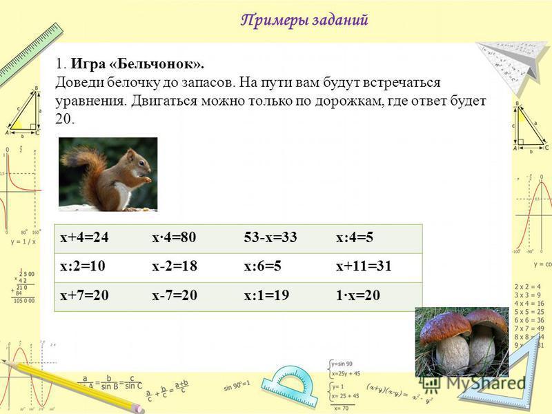 Примеры заданий 1. Игра «Бельчонок». Доведи белочку до запасов. На пути вам будут встречаться уравнения. Двигаться можно только по дорожкам, где ответ будет 20. х+4=24 х·4=8053-х=33 х:4=5 х:2=10 х-2=18 х:6=5 х+11=31 х+7=20 х-7=20 х:1=191·х=20