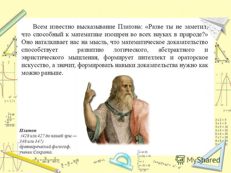 Всем известно высказывание Платона: «Разве ты не заметил, что способный к математике изощрен во всех науках в природе?» Оно наталкивает нас на мысль, что математическое доказательство способствует развитию логического, абстрактного и эвристического м