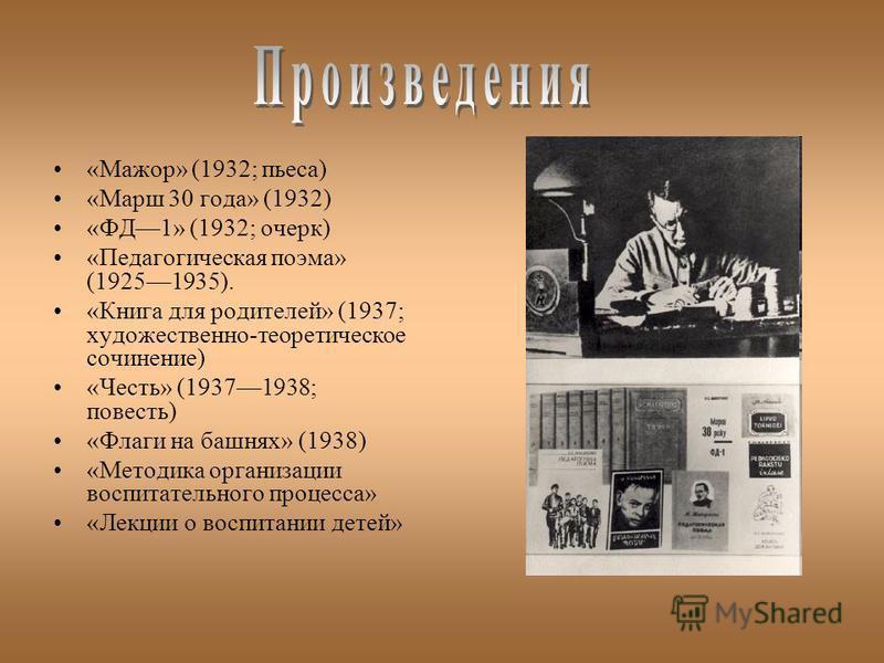 «Мажор» (1932; пьеса) «Марш 30 года» (1932) «ФД1» (1932; очерк) «Педагогическая поэма» (19251935). «Книга для родителей» (1937; художественно-теоретическое сочинение) «Честь» (19371938; повесть) «Флаги на башнях» (1938) «Методика организации воспитат