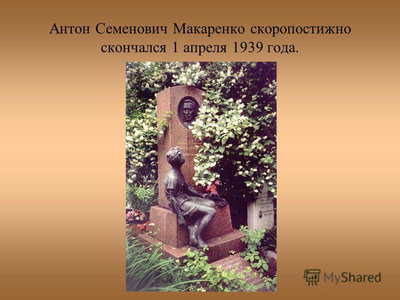 Антон Семенович Макаренко скоропостижно скончался 1 апреля 1939 года.