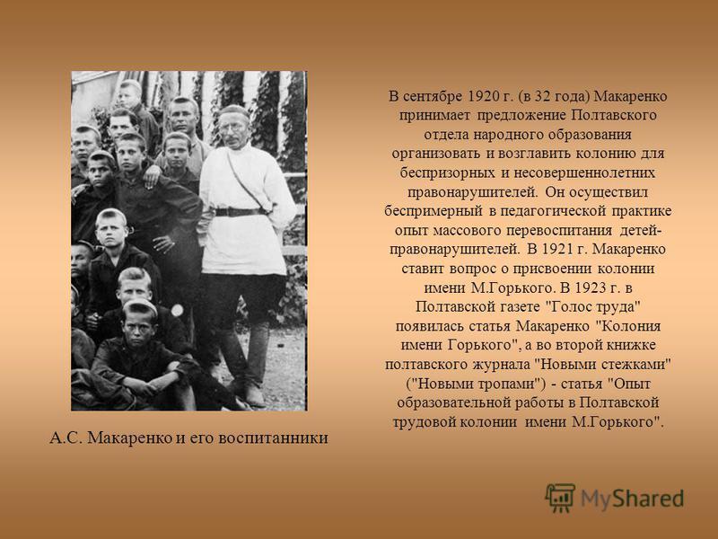 В сентябре 1920 г. (в 32 года) Макаренко принимает предложение Полтавского отдела народного образования организовать и возглавить колонию для беспризорных и несовершеннолетних правонарушителей. Он осуществил беспримерный в педагогической практике опы