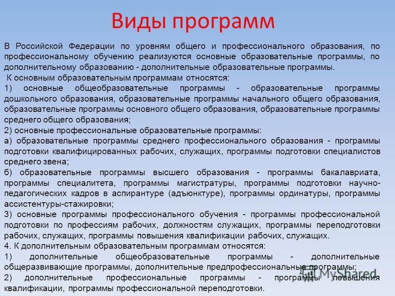 Виды программ В Российской Федерации по уровням общего и профессионального образования, по профессиональному обучению реализуются основные образовательные программы, по дополнительному образованию - дополнительные образовательные программы. К основны