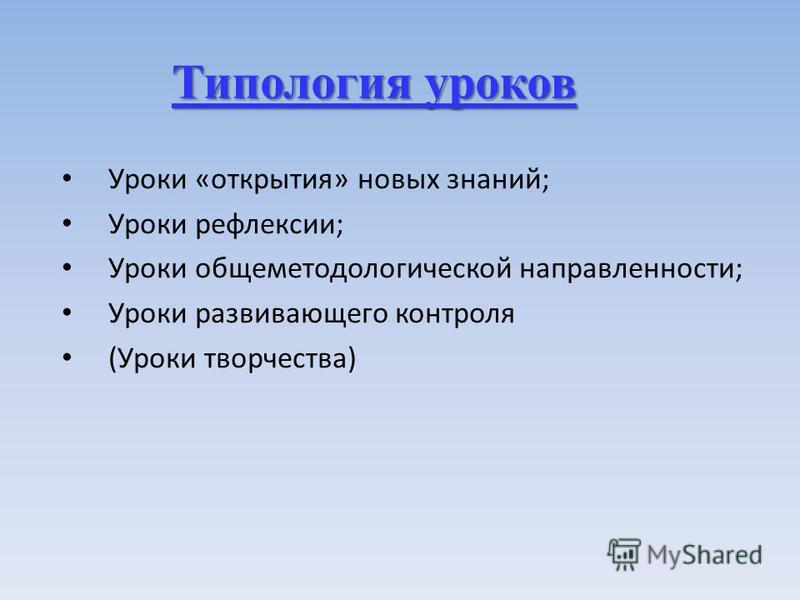 Типология уроков Уроки «открытия» новых знаний; Уроки рефлексии; Уроки общеметодологической направленности; Уроки развивающего контроля (Уроки творчества)