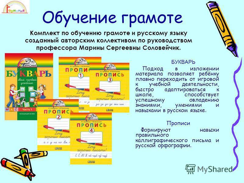 Обучение грамоте БУКВАРЬ Подход в изложении материала позволяет ребёнку плавно переходить от игровой к учебной деятельности, быстро адаптироваться к школе, способствует успешному овладению знаниями, умениями и навыками в русском языке. Прописи Формир