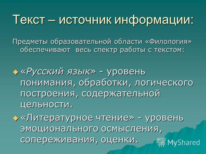 Текст – источник информации: Предметы образовательной области «Филология» обеспечивают весь спектр работы с текстом: «Русский язык» - уровень понимания, обработки, логического построения, содержательной цельности. «Русский язык» - уровень понимания,