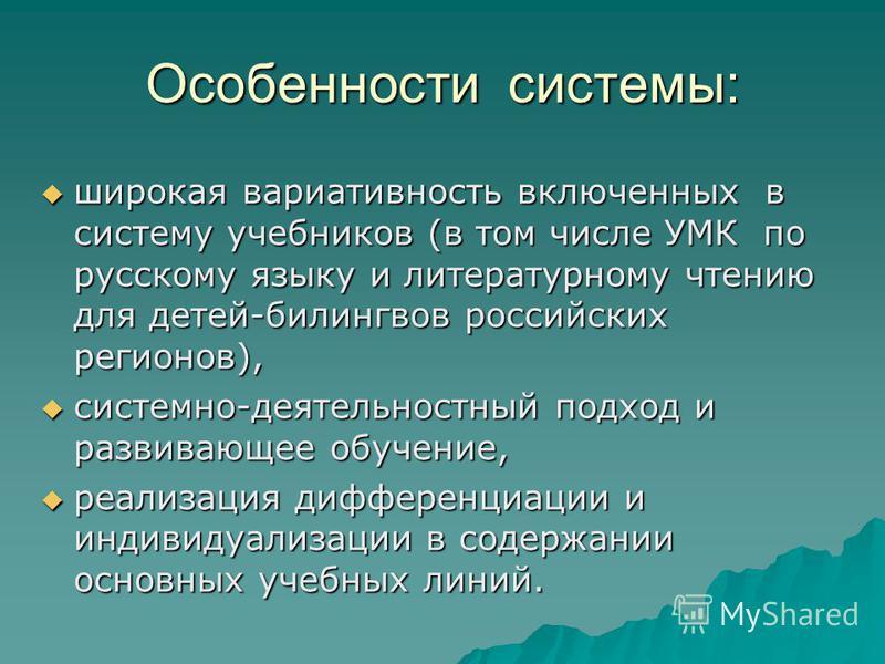 Особенности системы: широкая вариативность включенных в систему учебников (в том числе УМК по русскому языку и литературному чтению для детей-билингвов российских регионов), широкая вариативность включенных в систему учебников (в том числе УМК по рус