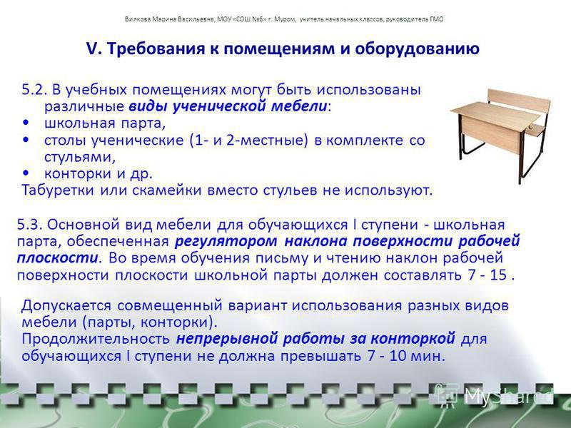 V. Требования к помещениям и оборудованию 5.3. Основной вид мебели для обучающихся I ступени - школьная парта, обеспеченная регулятором наклона поверхности рабочей плоскости. Во время обучения письму и чтению наклон рабочей поверхности плоскости школ