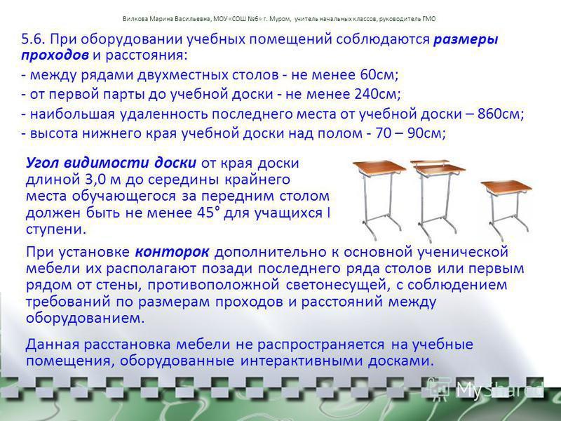 5.6. При оборудовании учебных помещений соблюдаются размеры проходов и расстояния: - между рядами двухместных столов - не менее 60 см; - от первой парты до учебной доски - не менее 240 см; - наибольшая удаленность последнего места от учебной доски –