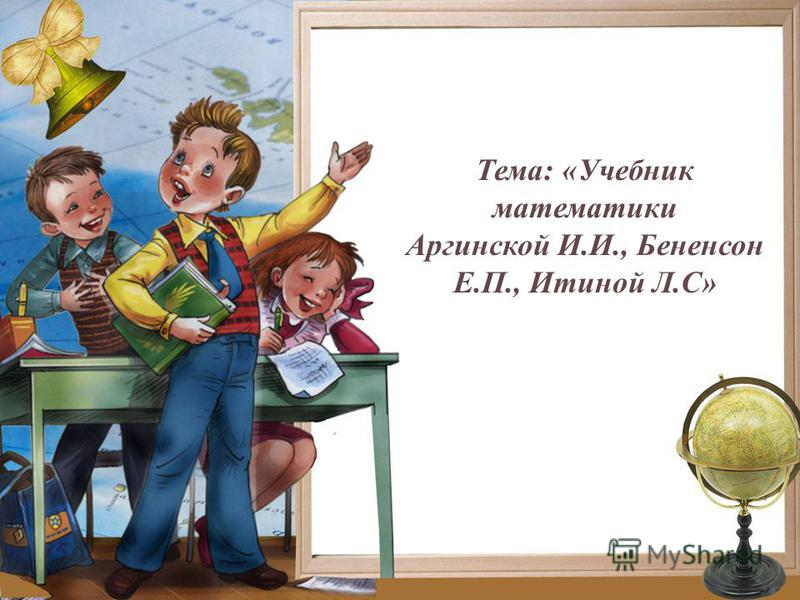 Тема: «Учебник математики Аргинской И.И., Бененсон Е.П., Итиной Л.С»