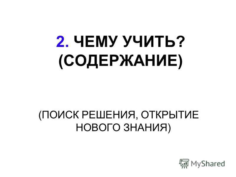 2. ЧЕМУ УЧИТЬ? (СОДЕРЖАНИЕ) (ПОИСК РЕШЕНИЯ, ОТКРЫТИЕ НОВОГО ЗНАНИЯ)