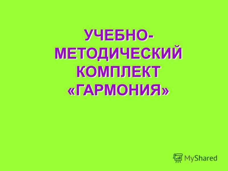УЧЕБНО- МЕТОДИЧЕСКИЙ КОМПЛЕКТ «ГАРМОНИЯ»