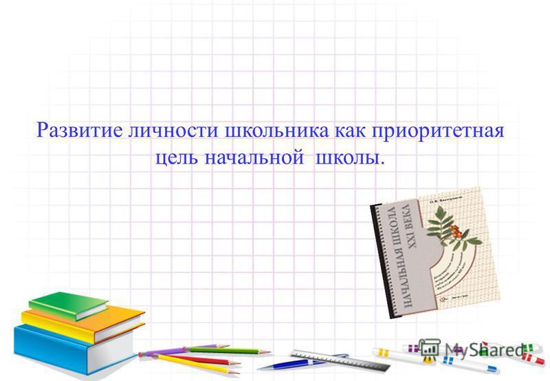 Развитие личности школьника как приоритетная цель начальной школы.