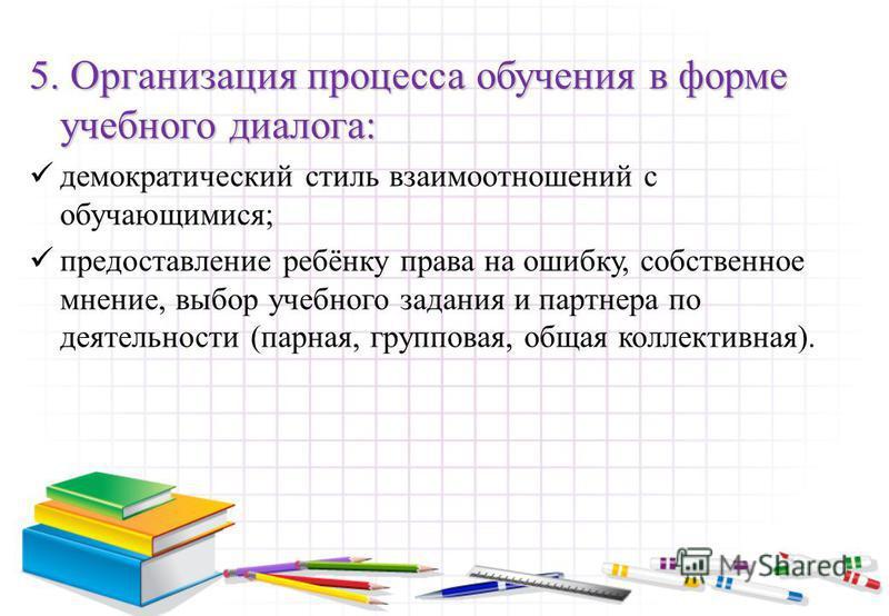 5. Организация процесса обучения в форме учебного диалога: демократический стиль взаимоотношений с обучающимися; предоставление ребёнку права на ошибку, собственное мнение, выбор учебного задания и партнера по деятельности (парная, групповая, общая к