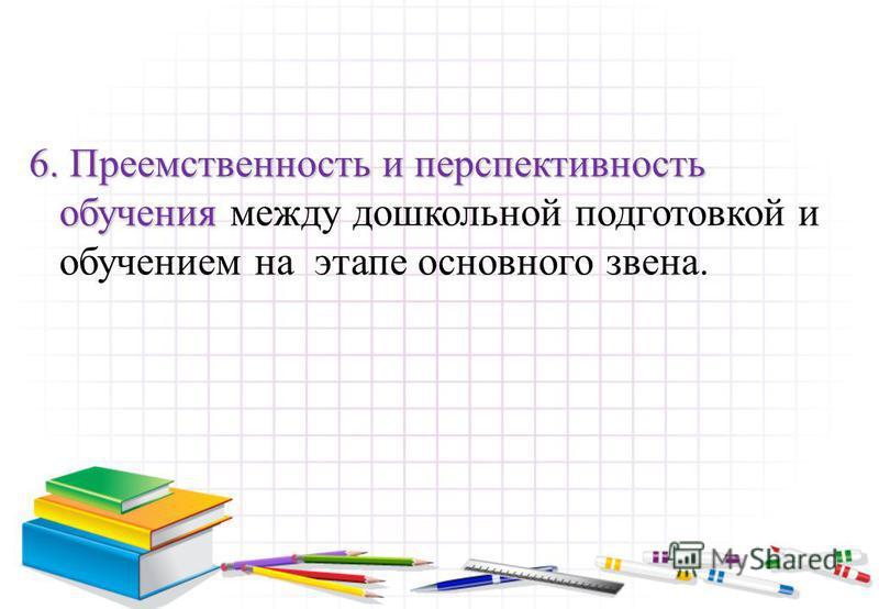 6. Преемственность и перспективность обучения 6. Преемственность и перспективность обучения между дошкольной подготовкой и обучением на этапе основного звена.