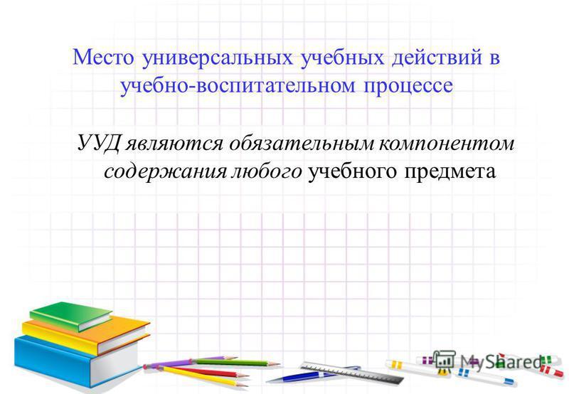 Место универсальных учебных действий в учебно-воспитательном процессе УУД являются обязательным компонентом содержания любого учебного предмета