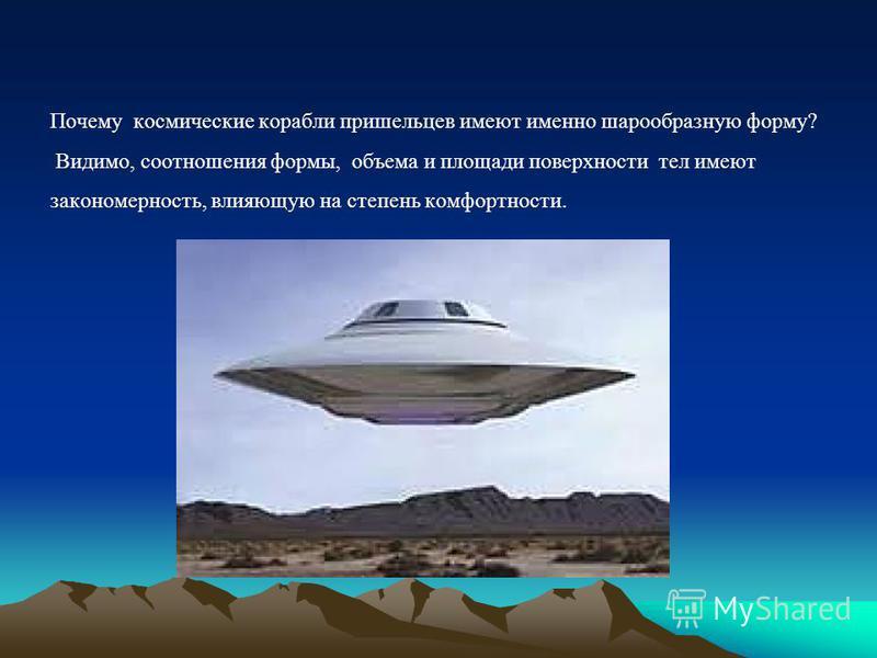 Почему космические корабли пришельцев имеют именно шарообразную форму? Видимо, соотношения формы, объема и площади поверхности тел имеют закономерность, влияющую на степень комфортности.